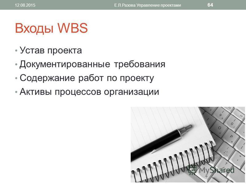 Входы WBS Устав проекта Документированные требования Содержание работ по проекту Активы процессов организации 12.08.2015Е.Л.Разова Управление проектами 64