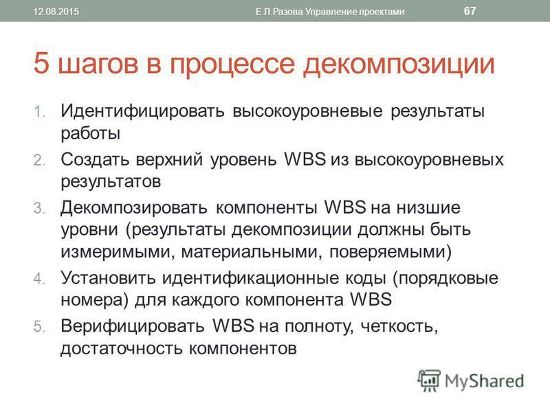 5 шагов в процессе декомпозиции 1. Идентифицировать высокоуровневые результаты работы 2. Создать верхний уровень WBS из высокоуровневых результатов 3. Декомпозировать компоненты WBS на низшие уровни (результаты декомпозиции должны быть измеримыми, ма