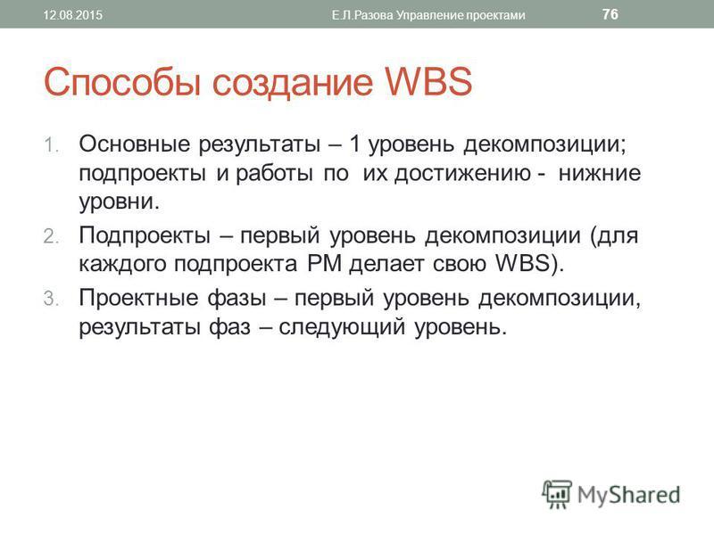 Способы создание WBS 1. Основные результаты – 1 уровень декомпозиции; подпроекты и работы по их достижению - нижние уровни. 2. Подпроекты – первый уровень декомпозиции (для каждого подпроекта PM делает свою WBS). 3. Проектные фазы – первый уровень де