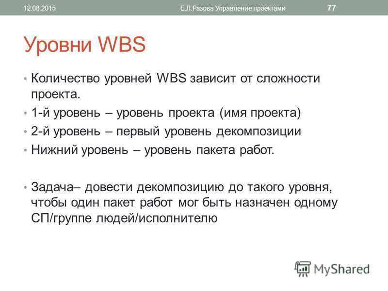 Уровни WBS Количество уровней WBS зависит от сложности проекта. 1-й уровень – уровень проекта (имя проекта) 2-й уровень – первый уровень декомпозиции Нижний уровень – уровень пакета работ. Задача– довести декомпозицию до такого уровня, чтобы один пак