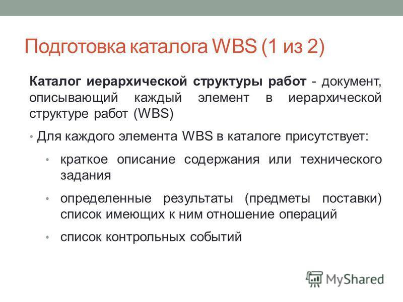 Каталог иерархической структуры работ - документ, описывающий каждый элемент в иерархической структуре работ (WBS) Для каждого элемента WBS в каталоге присутствует: краткое описание содержания или технического задания определенные результаты (предмет