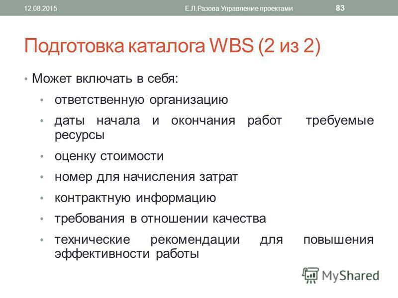 Подготовка каталога WBS (2 из 2) Может включать в себя: ответственную организацию даты начала и окончания работ требуемые ресурсы оценку стоимости номер для начисления затрат контрактную информацию требования в отношении качества технические рекоменд