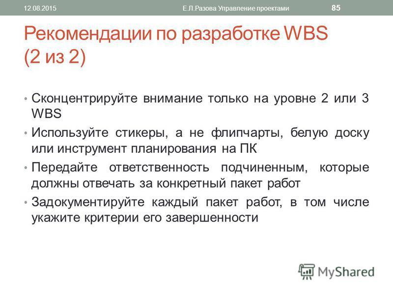 Рекомендации по разработке WBS (2 из 2) Сконцентрируйте внимание только на уровне 2 или 3 WBS Используйте стикеры, а не флипчарты, белую доску или инструмент планирования на ПК Передайте ответственность подчиненным, которые должны отвечать за конкрет