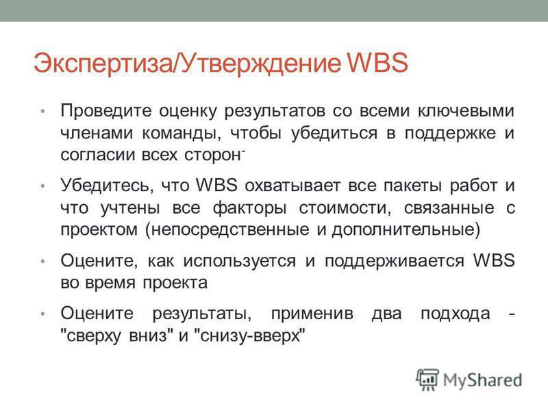 Проведите оценку результатов со всеми ключевыми членами команды, чтобы убедиться в поддержке и согласии всех сторон - Убедитесь, что WBS охватывает все пакеты работ и что учтены все факторы стоимости, связанные с проектом (непосредственные и дополнит