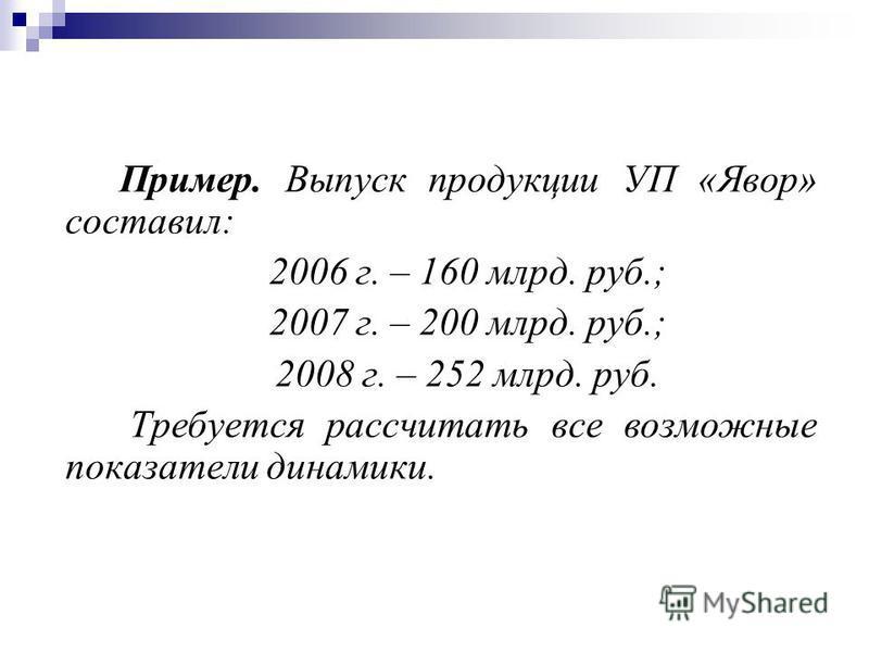 Пример. Выпуск продукции УП «Явор» составил: 2006 г. – 160 млрд. руб.; 2007 г. – 200 млрд. руб.; 2008 г. – 252 млрд. руб. Требуется рассчитать все возможные показатели динамики.
