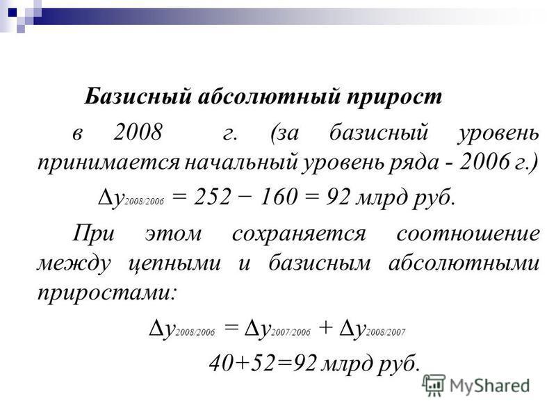 Базисный абсолютный прирост в 2008 г. (за базисный уровень принимается начальный уровень ряда - 2006 г.) у 2008/2006 = 252 160 = 92 млрд руб. При этом сохраняется соотношение между цепными и базисным абсолютными приростами: у 2008/2006 = у 2007/2006