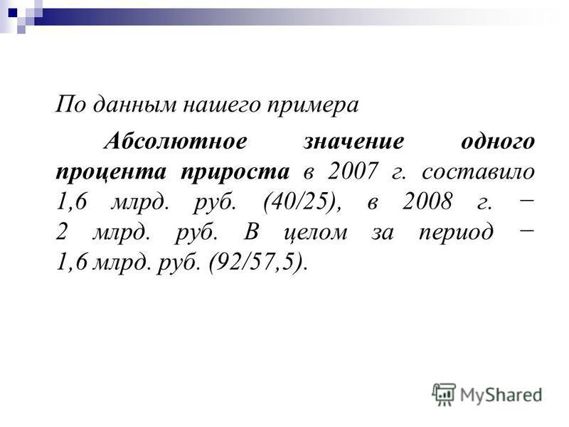 По данным нашего примера Абсолютное значение одного процента прироста в 2007 г. составило 1,6 млрд. руб. (40/25), в 2008 г. 2 млрд. руб. В целом за период 1,6 млрд. руб. (92/57,5).