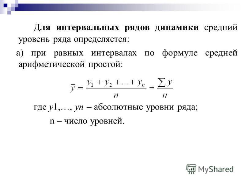 Для интервальных рядов динамики среднии уровень ряда определяется: а) при равных интервалах по формуле средней арифметической простой: где у 1,…, уn – абсолютные уровни ряда; n – число уровней.