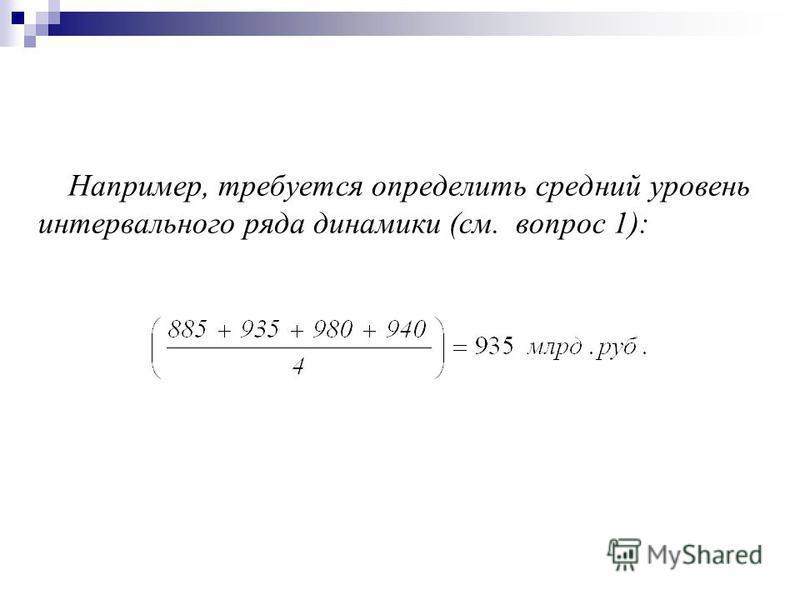 Например, требуется определить среднии уровень интервального ряда динамики (см. вопрос 1):