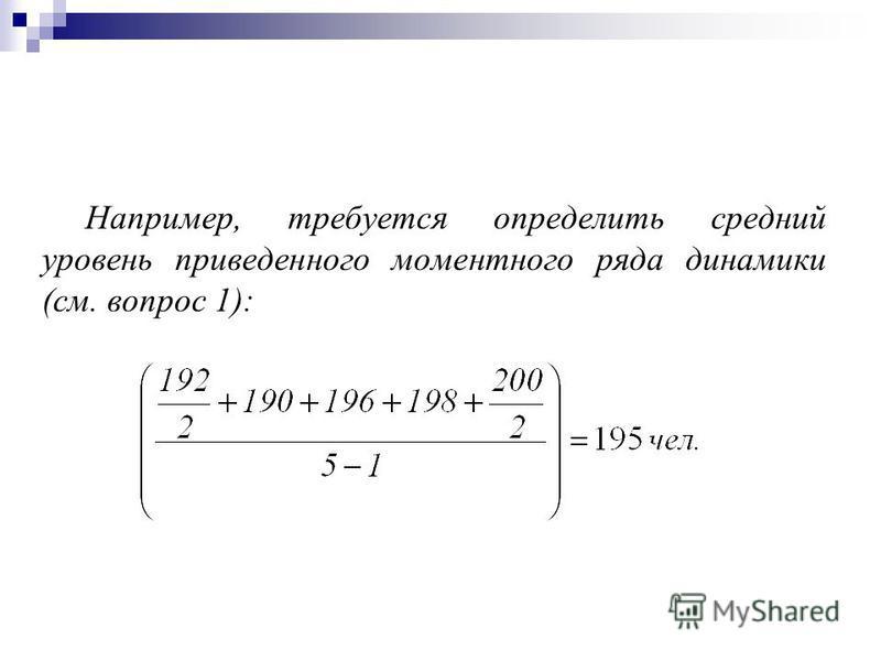 Например, требуется определить среднии уровень приведенного моментного ряда динамики (см. вопрос 1):