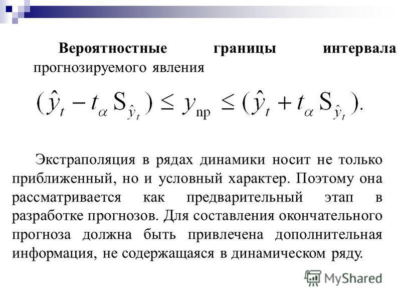 Вероятностные границы интервала прогнозируемого евления Экстраполяция в рядах динамики носит не только приближенный, но и условный характер. Поэтому она рассматривается как предварительный этап в разработке прогнозов. Для составления окончательного п