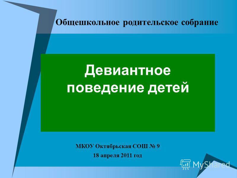 Девиантное поведение детей Общешкольное родительское собрание МКОУ Октябрьская СОШ 9 18 апреля 2011 год