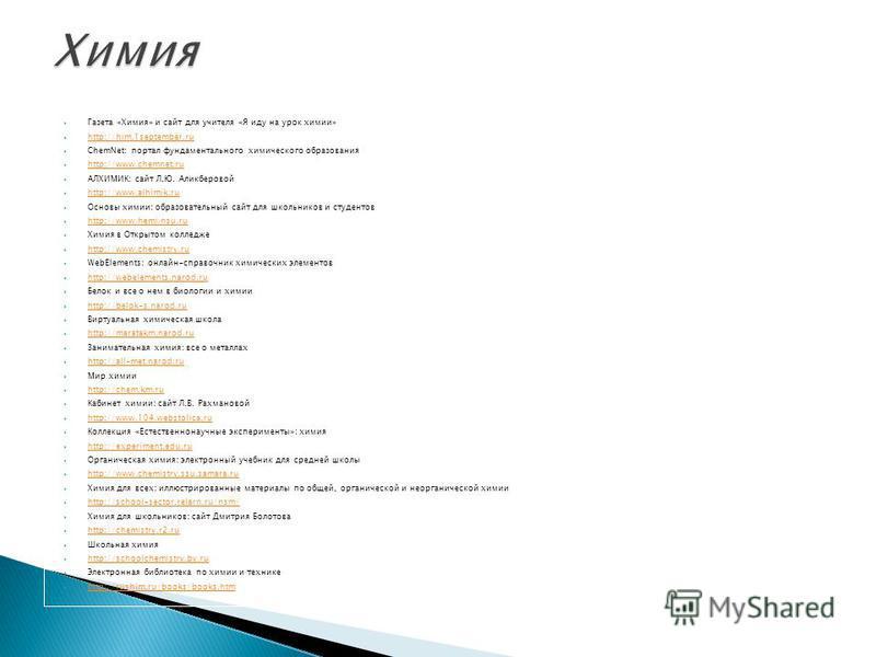 Газета «Химия» и сайт для учителя «Я иду на урок химии» http://him.1september.ru ChemNet: портал фундаментального химического образования http://www.chemnet.ru АЛХИМИК: сайт Л.Ю. Аликберовой http://www.alhimik.ru Основы химии: образовательный сайт дл
