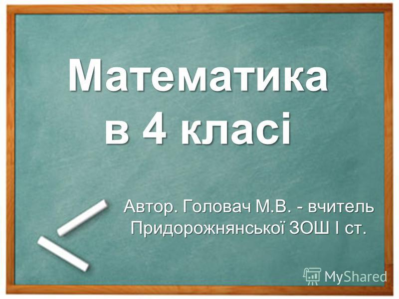 Математика в 4 класі Автор. Головач М.В. - вчитель Придорожнянської ЗОШ І ст.