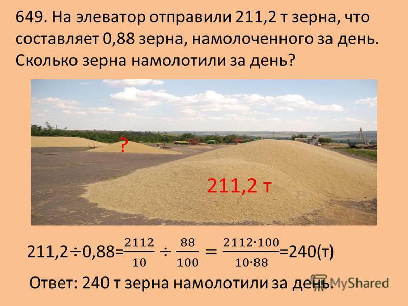 649. На элеватор отправили 211,2 т зерна, что составляет 0,88 зерна, намолоченного за день. Сколько зерна намолотили за день? 211,2 т ? Ответ: 240 т зерна намолотили за день.