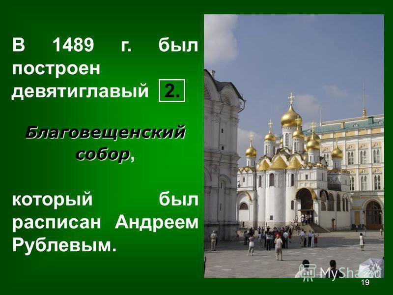 19 В 1489 г. был построен девятиглавый 2. Благовещенский собор Благовещенский собор, который был расписан Андреем Рублевым.