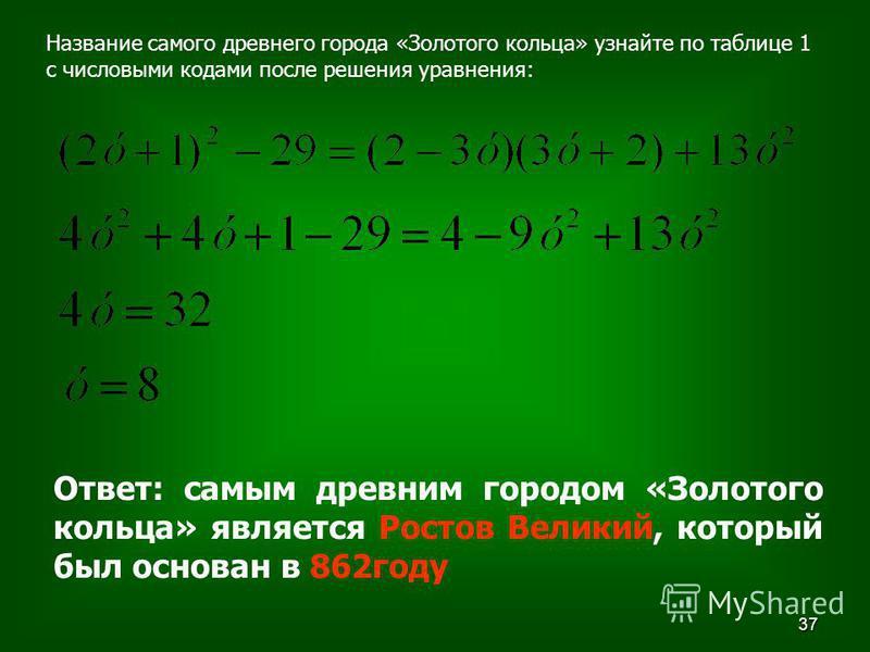 37 Название самого древнего города «Золотого кольца» узнайте по таблице 1 с числовыми кодами после решения уравнения: Ответ: самым древним городом «Золотого кольца» является Ростов Великий, который был основан в 862 году