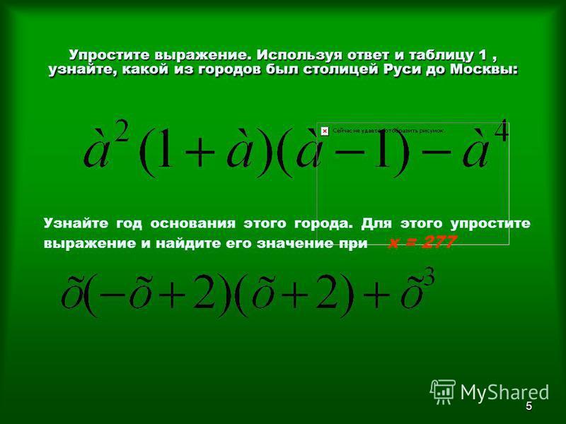 5 Упростите выражение. Используя ответ и таблицу 1, узнайте, какой из городов был столицей Руси до Москвы: Узнайте год основания этого города. Для этого упростите выражение и найдите его значение при х = 277