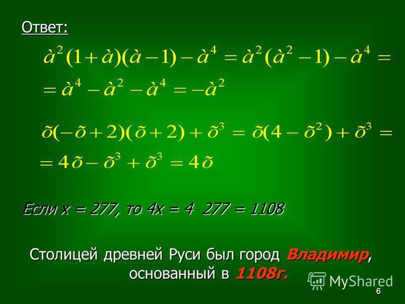 6 Ответ: Если х = 277, то 4 х = 4 277 = 1108 Столицей древней Руси был город Владимир, основанный в 1108 г.