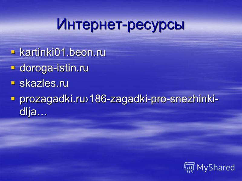 Интернет-ресурсы kartinki01.beon.ru kartinki01.beon.ru doroga-istin.ru doroga-istin.ru skazles.ru skazles.ru prozagadki.ru186-zagadki-pro-snezhinki- dlja… prozagadki.ru186-zagadki-pro-snezhinki- dlja…