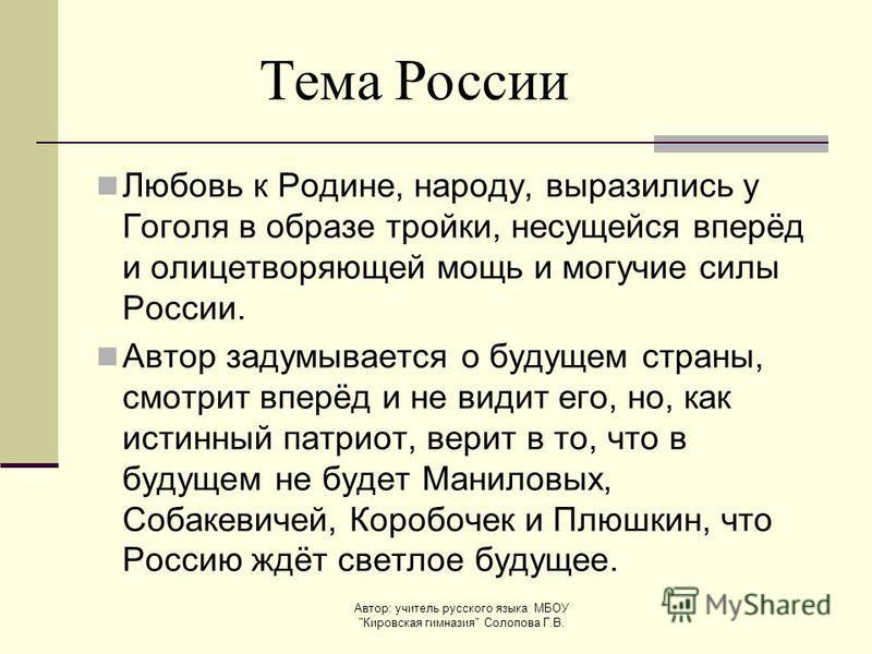 Любовь к Родине, народу, выразились у Гоголя в образе тройки, несущейся вперёд и олицетворяющей мощь и могучие силы России. Автор задумывается о будущем страны, смотрит вперёд и не видит его, но, как истинный патриот, верит в то, что в будущем не буд