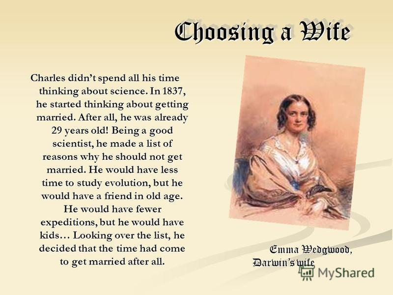 Choosing a Wife Choosing a Wife Charles didnt spend all his time thinking about science. In 1837, he started thinking about getting married. After all, he was already 29 years old! Being a good scientist, he made a list of reasons why he should not g