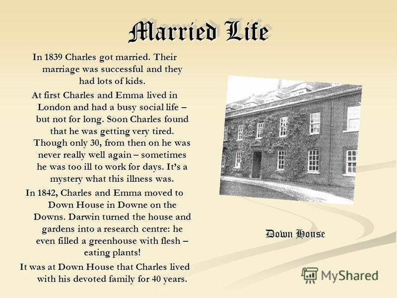 Married Life In 1839 Charles got married. Their marriage was successful and they had lots of kids. At first Charles and Emma lived in London and had a busy social life – but not for long. Soon Charles found that he was getting very tired. Though only