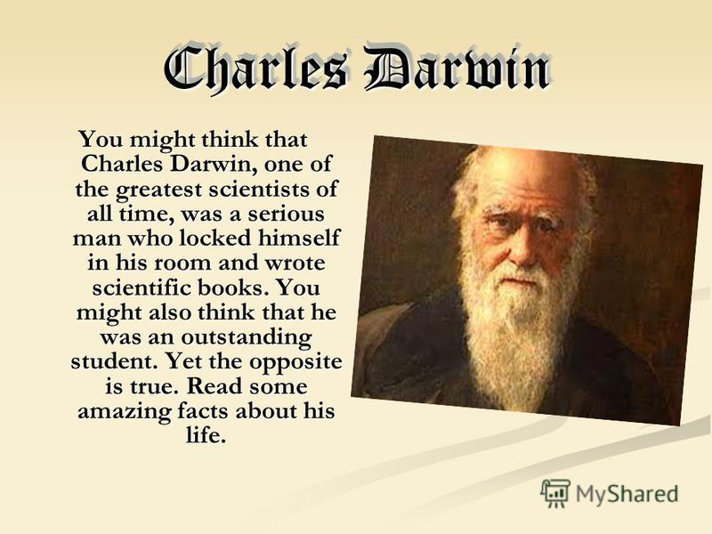 Charles Darwin You might think that Charles Darwin, one of the greatest scientists of all time, was a serious man who locked himself in his room and wrote scientific books. You might also think that he was an outstanding student. Yet the opposite is