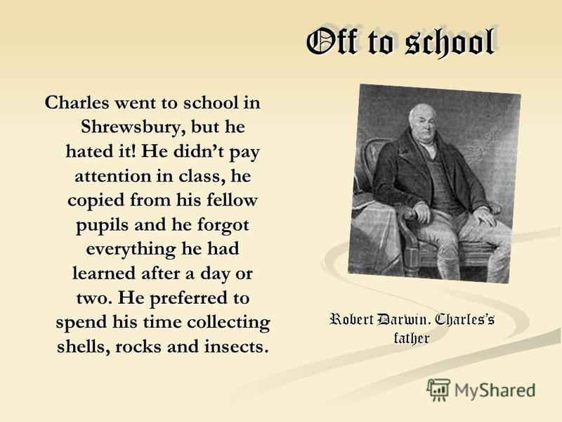 Off to school Off to school Charles went to school in Shrewsbury, but he hated it! He didnt pay attention in class, he copied from his fellow pupils and he forgot everything he had learned after a day or two. He preferred to spend his time collecting