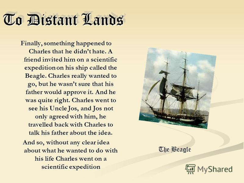 To Distant Lands Finally, something happened to Charles that he didnt hate. A friend invited him on a scientific expedition on his ship called the Beagle. Charles really wanted to go, but he wasnt sure that his father would approve it. And he was qui