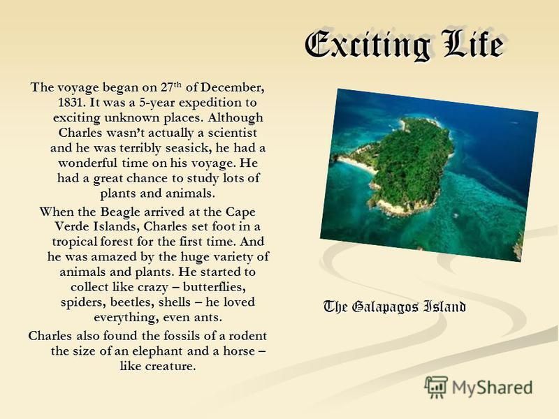 Exciting Life Exciting Life The voyage began on 27 th of December, 1831. It was a 5-year expedition to exciting unknown places. Although Charles wasnt actually a scientist and he was terribly seasick, he had a wonderful time on his voyage. He had a g