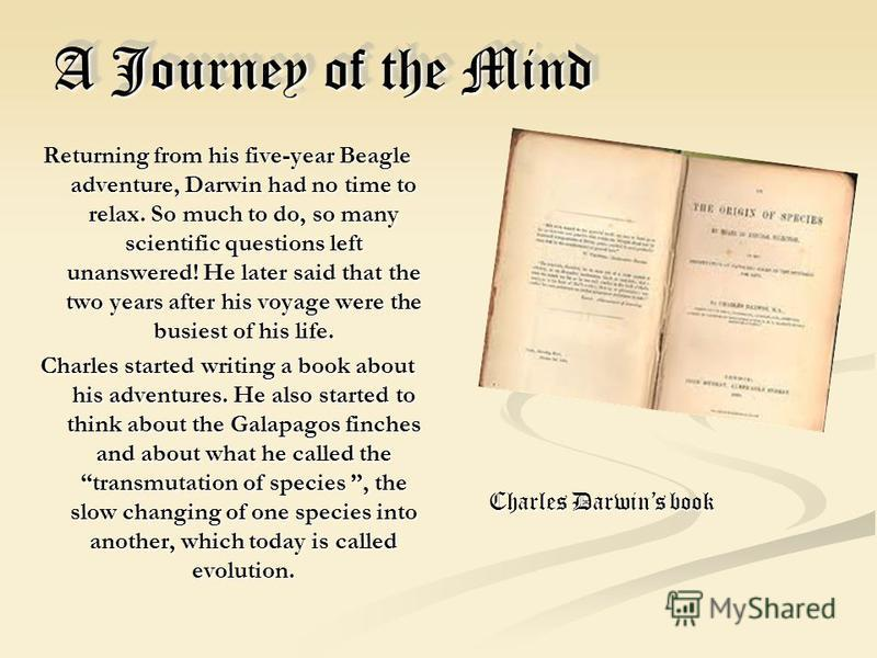 A Journey of the Mind Returning from his five-year Beagle adventure, Darwin had no time to relax. So much to do, so many scientific questions left unanswered! He later said that the two years after his voyage were the busiest of his life. Charles sta