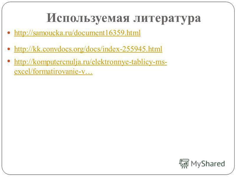 Используемая литература http://samoucka.ru/document16359. html http://kk.convdocs.org/docs/index-255945. html http://komputercnulja.ru/elektronnye-tablicy-ms- excel/formatirovanie-v… http://komputercnulja.ru/elektronnye-tablicy-ms- excel/formatirovan
