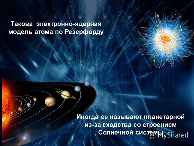 Такова электронно-ядерная модель атома по Резерфорду Иногда ее называют планетарной из-за сходства со строением Солнечной системы