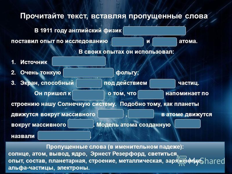 Гимназия 1526. Зелененькая Л.Е. Прочитайте текст, вставляя пропущенные слова В 1911 году английский физик Эрнест Резерфорд поставил опыт по исследованию и атома. В своих опытах он использовал: 1. Источник ; 2. Очень тонкую фольгу; 3.Экран, способный
