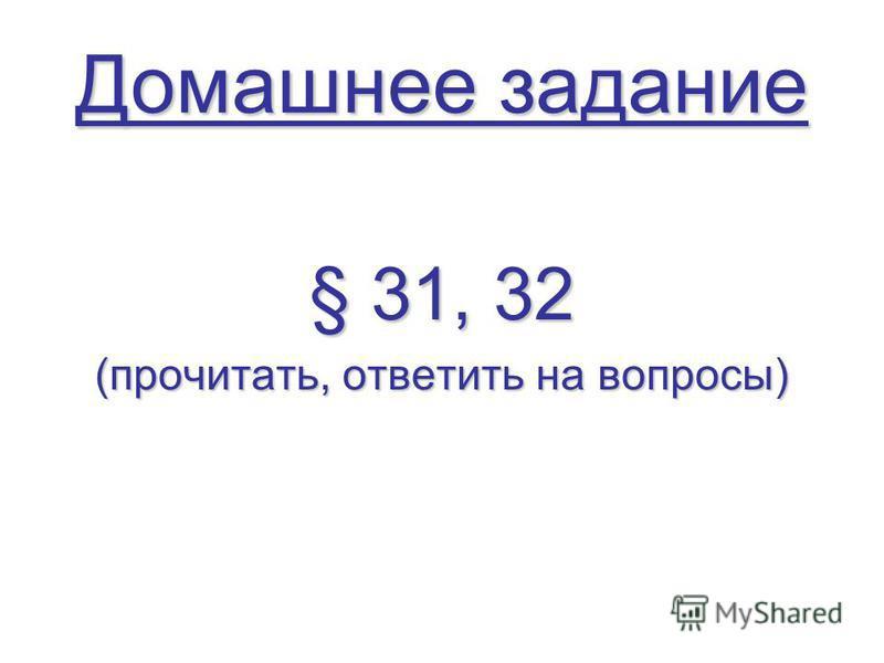 Домашнее задание § 31, 32 (прочитать, ответить на вопросы)