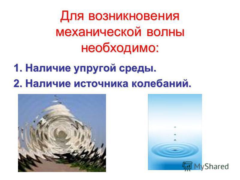 Для возникновения механической волны необходимо: 1. Наличие упругой среды. 1. Наличие упругой среды. 2. Наличие источника колебаний. 2. Наличие источника колебаний.