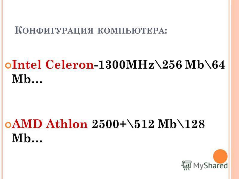 К ОНФИГУРАЦИЯ КОМПЬЮТЕРА : Intel Celeron-1300MHz\256 Mb\64 Mb… AMD Athlon 2500+\512 Mb\128 Mb…