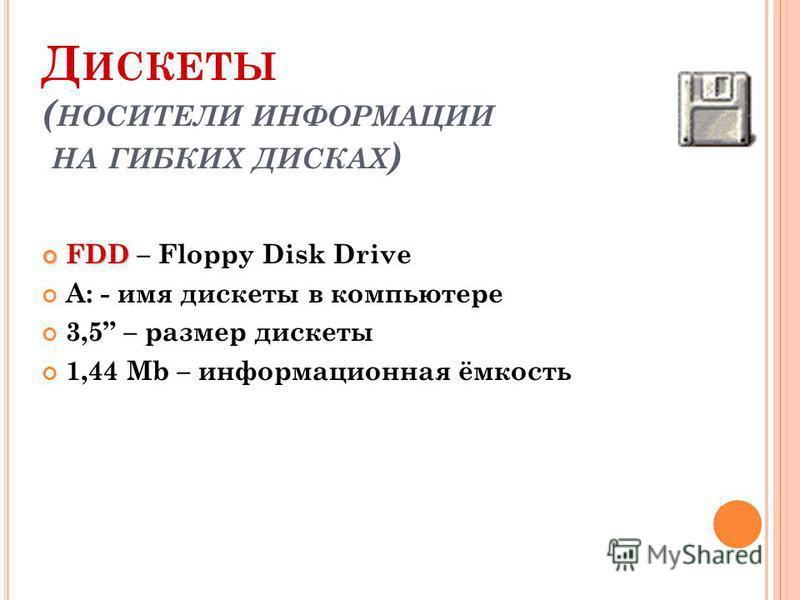 Д ИСКЕТЫ ( НОСИТЕЛИ ИНФОРМАЦИИ НА ГИБКИХ ДИСКАХ ) FDD FDD – Floppy Disk Drive A: - имя дискеты в компьютере 3,5 – размер дискеты 1,44 Mb – информационная ёмкость
