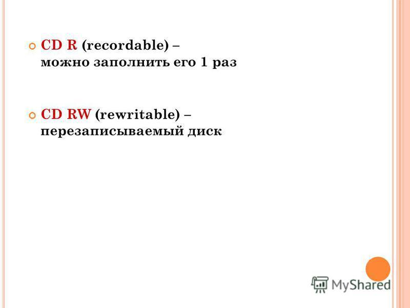CD R (recordable) – можно заполнить его 1 раз CD RW (rewritable) – перезаписываемый диск