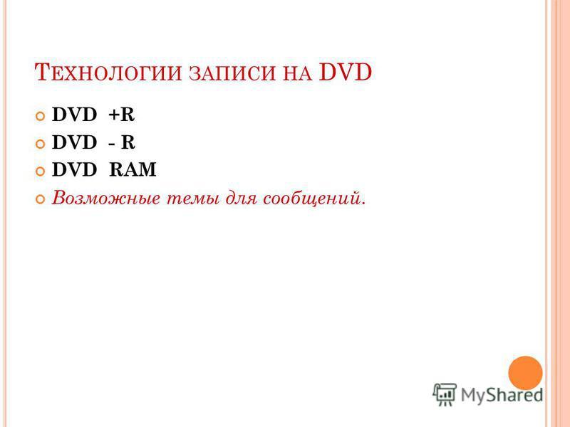 Т ЕХНОЛОГИИ ЗАПИСИ НА DVD DVD +R DVD - R DVD RAM Возможные темы для сообщений.