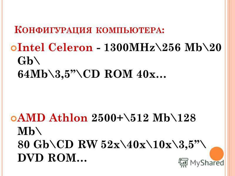 К ОНФИГУРАЦИЯ КОМПЬЮТЕРА : Intel Celeron - 1300MHz\256 Mb\20 Gb\ 64Mb\3,5\CD ROM 40x… AMD Athlon 2500+\512 Mb\128 Mb\ 80 Gb\CD RW 52 х\40 х\10 х\3,5\ DVD ROM…