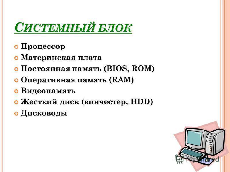 С ИСТЕМНЫЙ БЛОК Процессор Процессор Материнская плата Материнская плата Постоянная память (BIOS, ROM) Постоянная память (BIOS, ROM) Оперативная память (RAM) Оперативная память (RAM) Видеопамять Видеопамять Жесткий диск (винчестер, HDD) Жесткий диск (