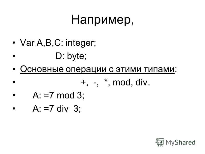 Например, Var A,B,C: integer; D: byte; Основные операции с этими типами: +, -, *, mod, div. A: =7 mod 3; A: =7 div 3;