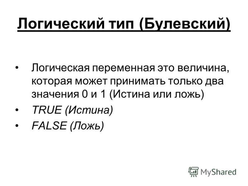 Логический тип (Булевский) Логическая переменная это величина, которая может принимать только два значения 0 и 1 (Истина или ложь) TRUE (Истина) FALSE (Ложь)