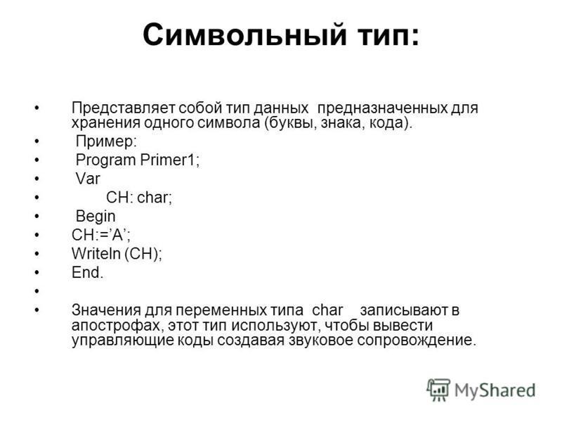 Символьный тип: Представляет собой тип данных предназначенных для хранения одного символа (буквы, знака, кода). Пример: Program Primer1; Var CH: char; Begin CH:=A; Writeln (CH); End. Значения для переменных типа char записывают в апострофах, этот тип
