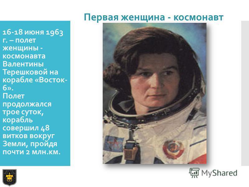 16-18 июня 1963 г. – полет женщины - космонавта Валентины Терешковой на корабле «Восток- 6». Полет продолжался трое суток, корабль совершил 48 витков вокруг Земли, пройдя почти 2 млн.км. Первая женщина - космонавт