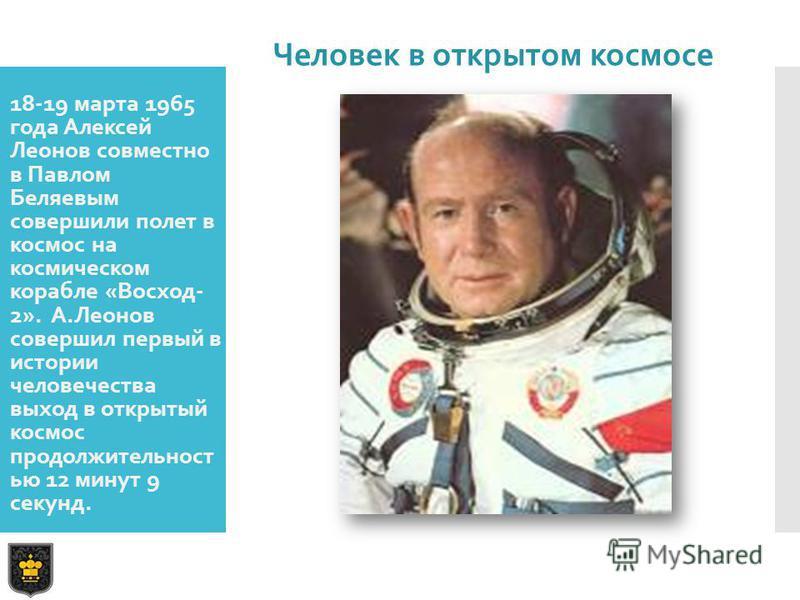 18-19 марта 1965 года Алексей Леонов совместно в Павлом Беляевым совершили полет в космос на космическом корабле «Восход- 2». А.Леонов совершил первый в истории человечества выход в открытый космос продолжительностью 12 минут 9 секунд. Человек в откр