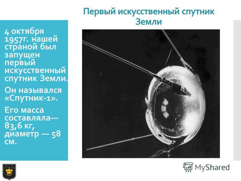 Первый искусственный спутник Земли 4 октября 1957 г. нашей страной был запущен первый искусственный спутник Земли. Он назывался «Спутник-1». Его масса составляла 83,6 кг, диаметр 58 см.