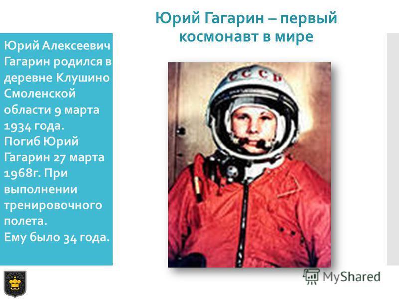 Юрий Алексеевич Гагарин родился в деревне Клушино Смоленской области 9 марта 1934 года. Погиб Юрий Гагарин 27 марта 1968 г. При выполнении тренировочного полета. Ему было 34 года. Юрий Гагарин – первый космонавт в мире